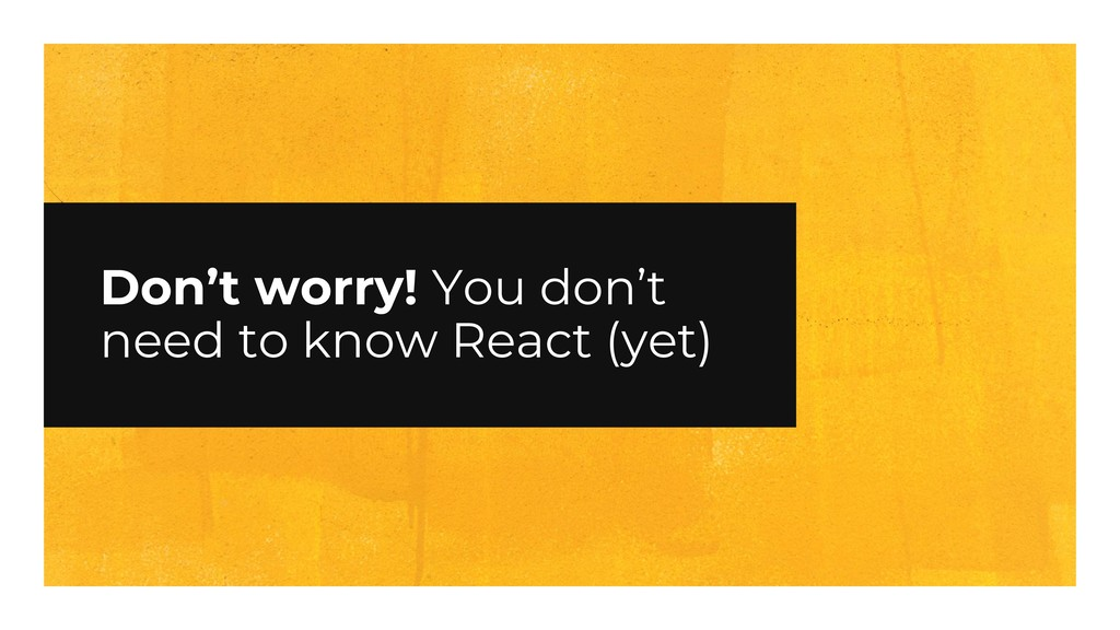 Don't worry! You don't need to know React (yet)