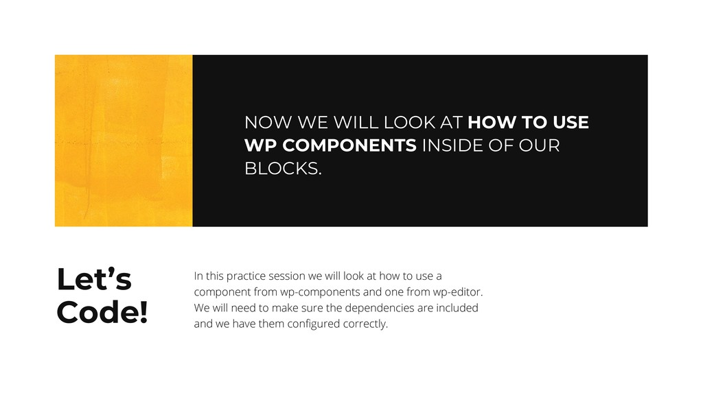 NOW WE WILL LOOK AT HOW TO USE WP COMPONENTS IN...