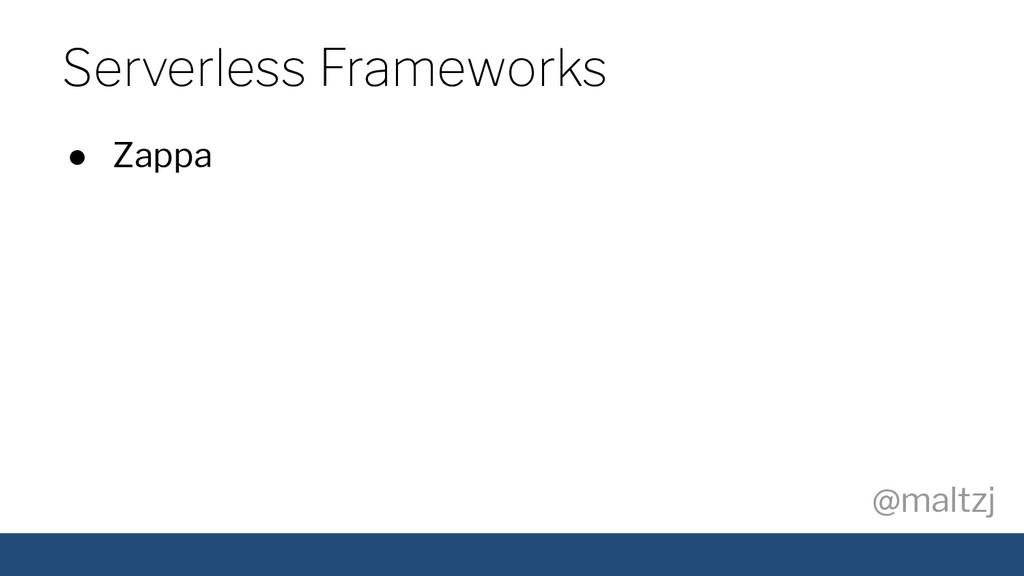 @maltzj ● Zappa Serverless Frameworks