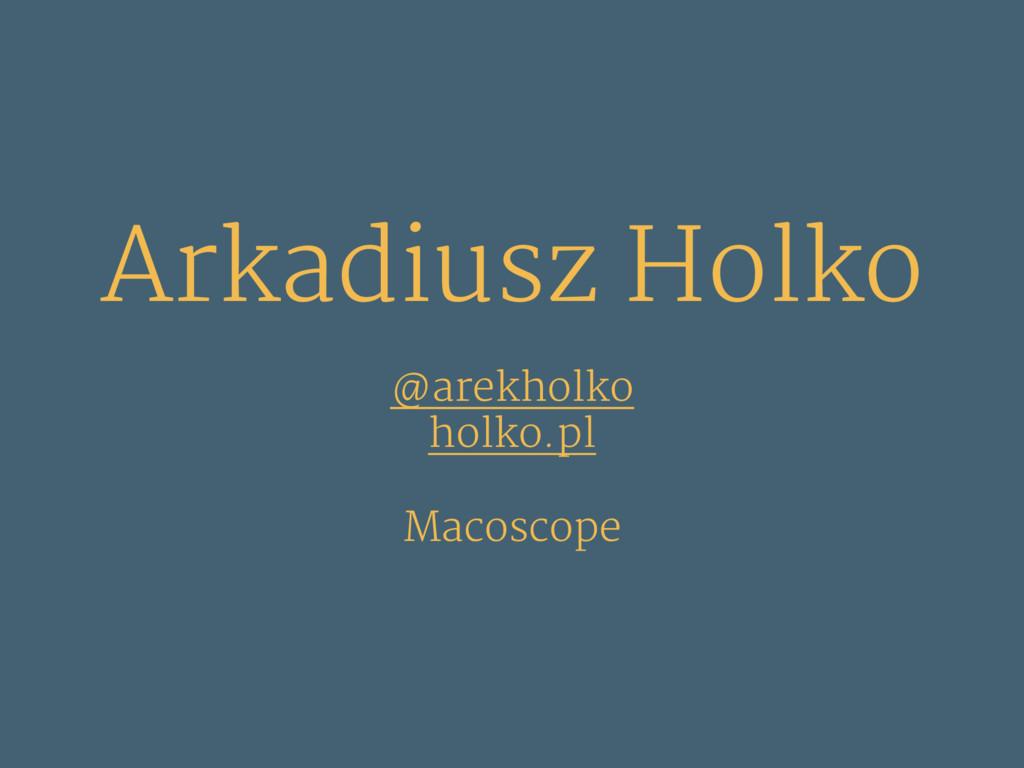 Arkadiusz Holko @arekholko holko.pl Macoscope