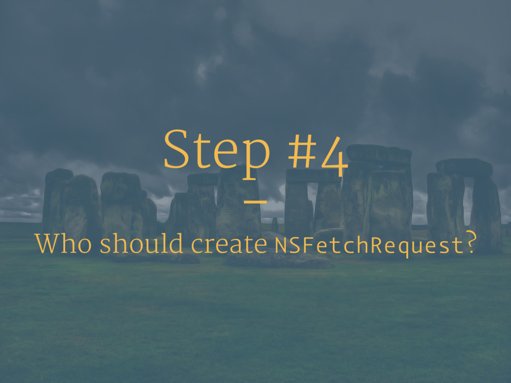 Step #4 – Who should create NSFetchRequest?