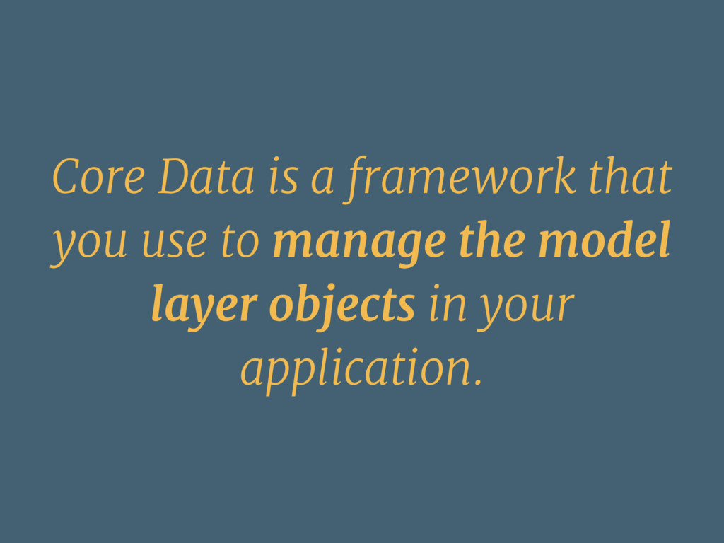 Core Data is a framework that you use to manage...