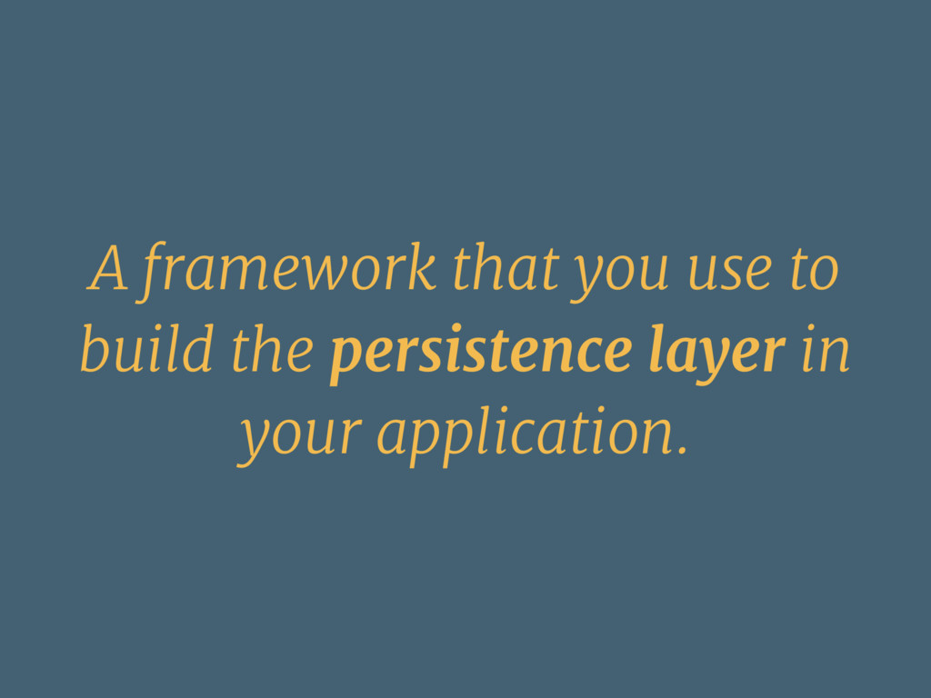 A framework that you use to build the persisten...