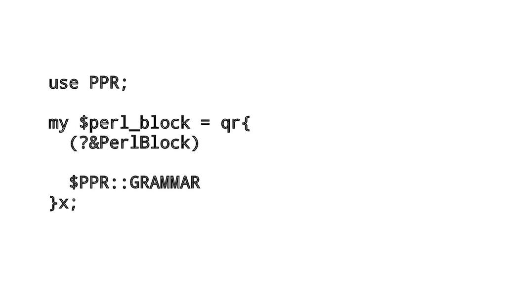 use PPR; my $perl_block = qr{ (?&PerlBlock) $PP...