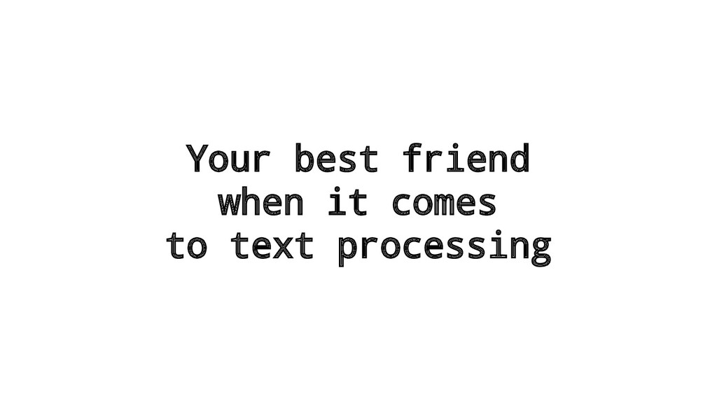 Your best friend when it comes to text processi...