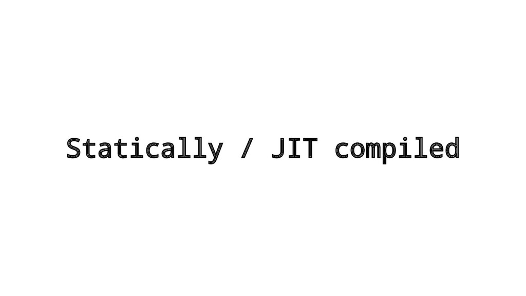 Statically / JIT compiled