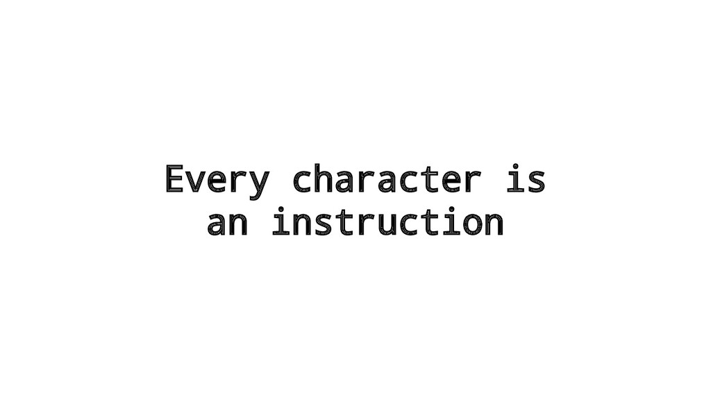 Every character is an instruction