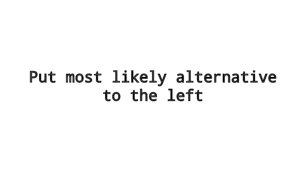 Put most likely alternative to the left