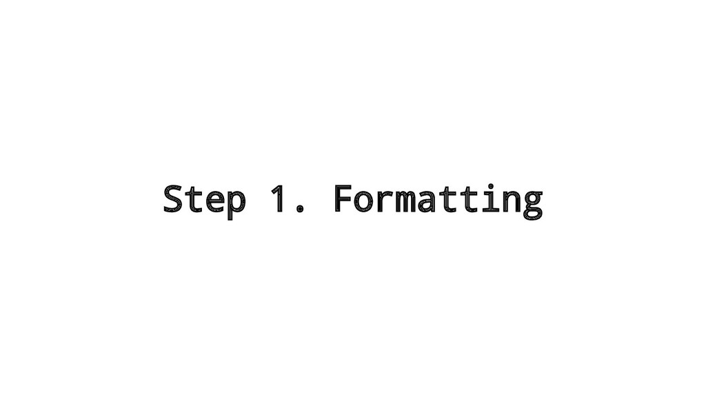 Step 1. Formatting