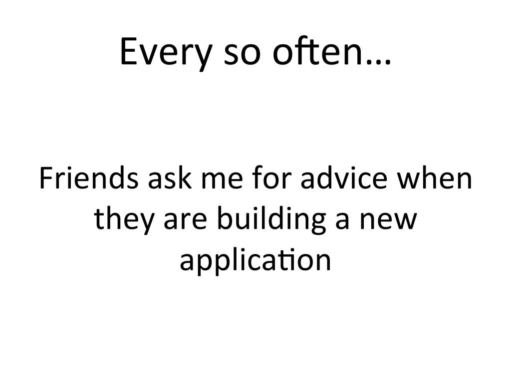 Every so oKen…  Friends ask me...