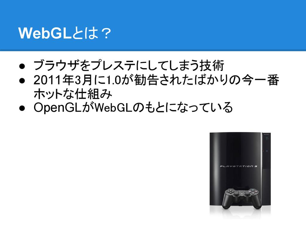 WebGLとは? ● ブラウザをプレステにしてしまう技術 ● 2011年3月に1.0が勧告され...