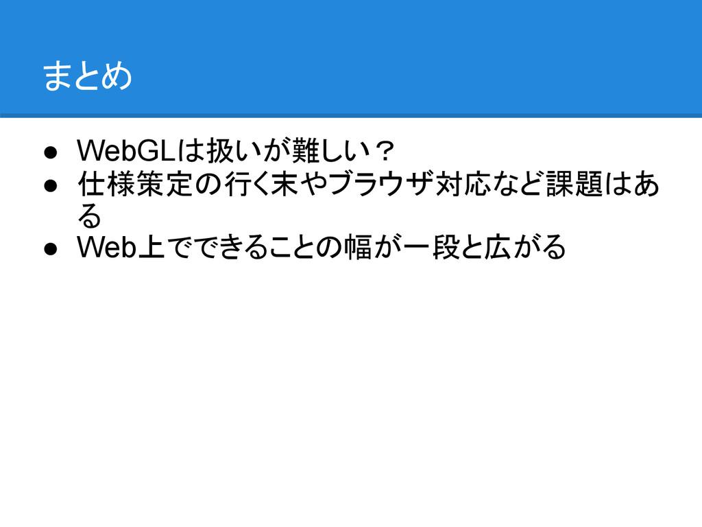 まとめ ● WebGLは扱いが難しい? ● 仕様策定の行く末やブラウザ対応など課題はあ る ●...