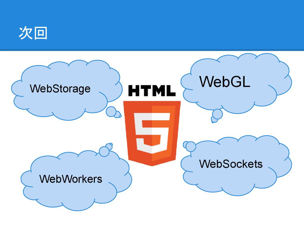 次回 WebGL WebSockets WebWorkers WebStorage