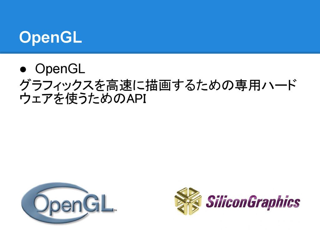 OpenGL ● OpenGL グラフィックスを高速に描画するための専用ハード ウェアを使うた...
