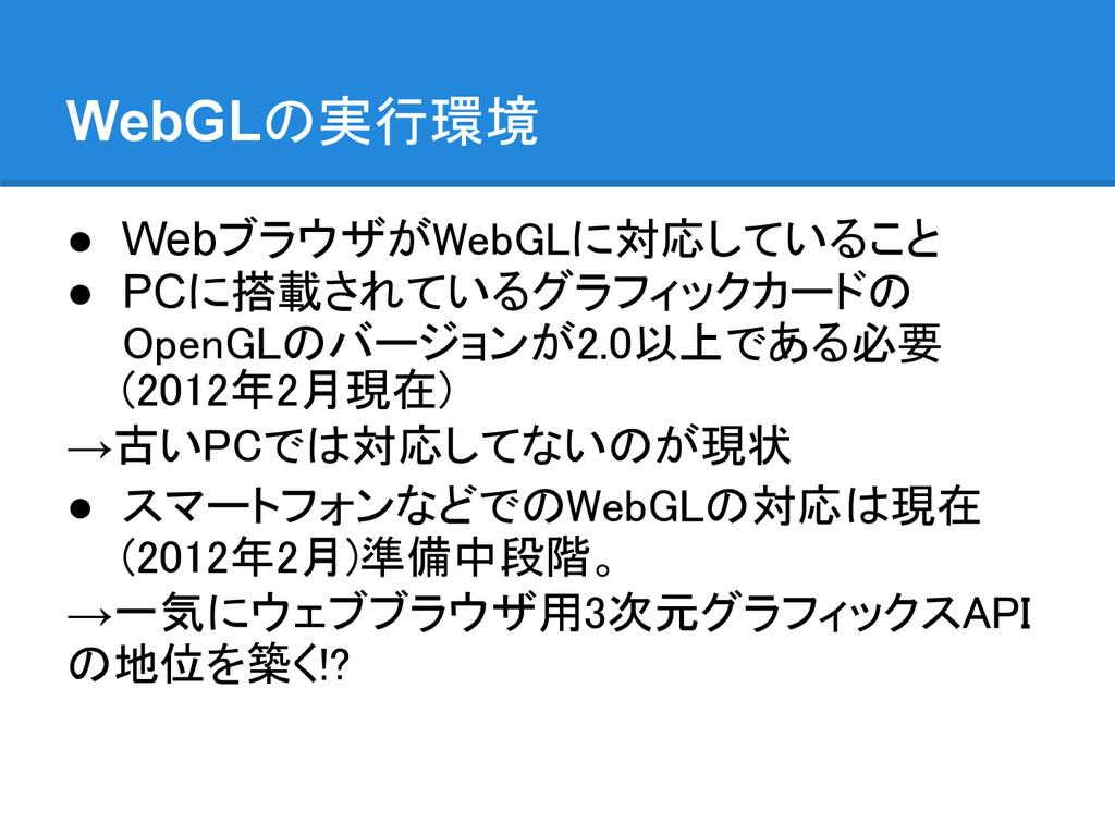 WebGLの実行環境 ● WebブラウザがWebGLに対応していること ● PCに搭載されてい...