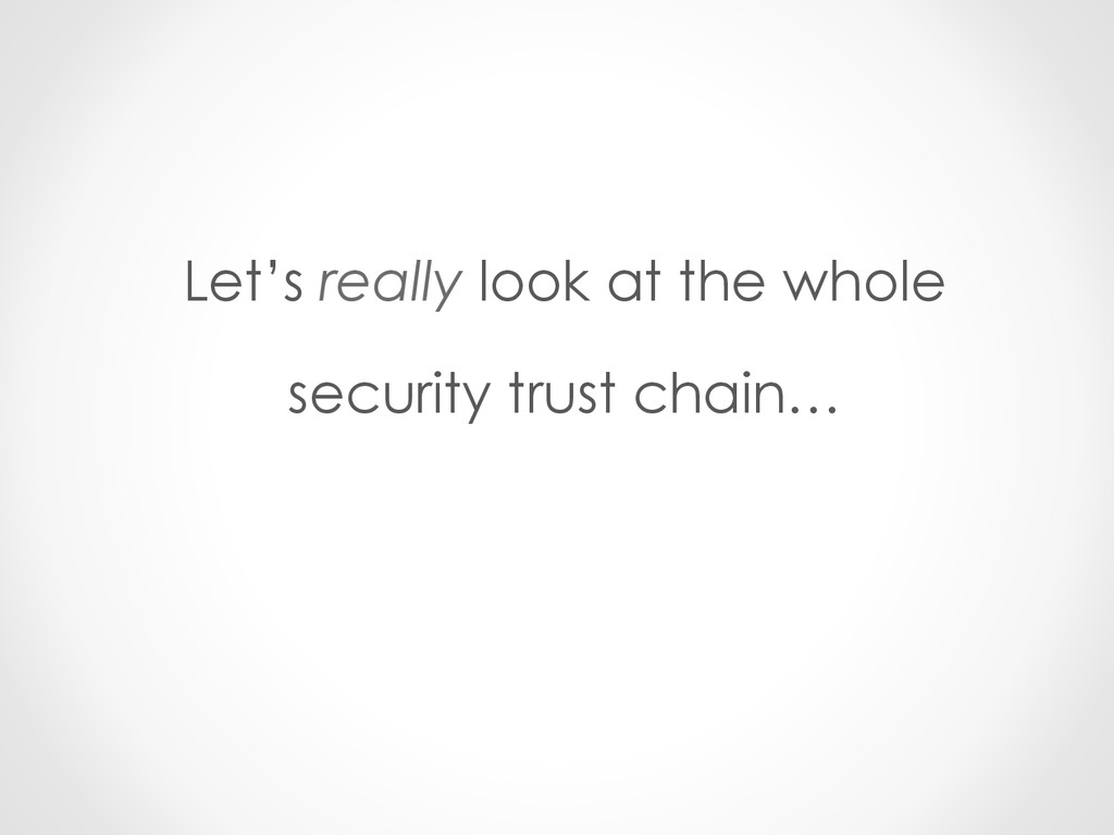Let's really look at the whole security trust c...