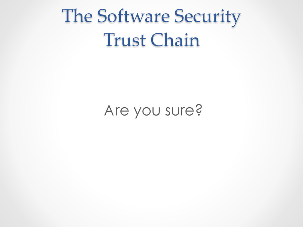 The  Software  Security   Trust  Chain	