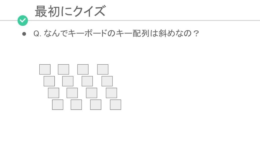 最初にクイズ ● Q. なんでキーボードのキー配列は斜めなの?