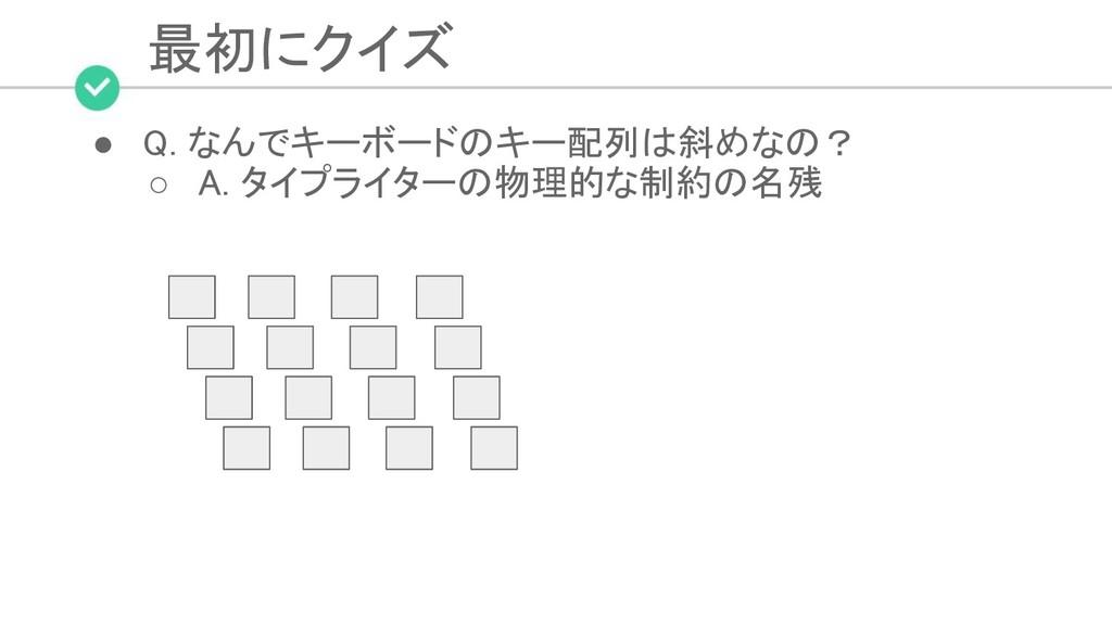 最初にクイズ ● Q. なんでキーボードのキー配列は斜めなの? ○ A. タイプライターの...