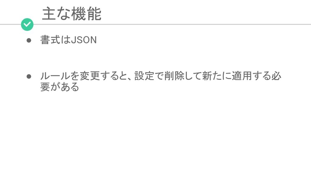 主な機能 ● 書式はJSON  ● ルールを変更すると、設定で削除して新たに適用する必 ...
