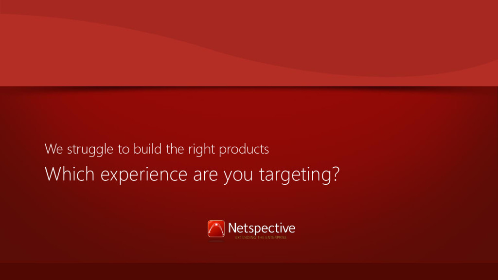 Which experience are you targeting? We struggle...