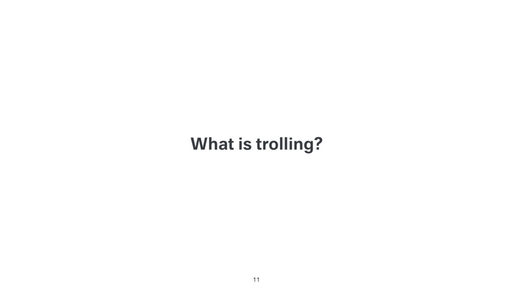 What is trolling? 11