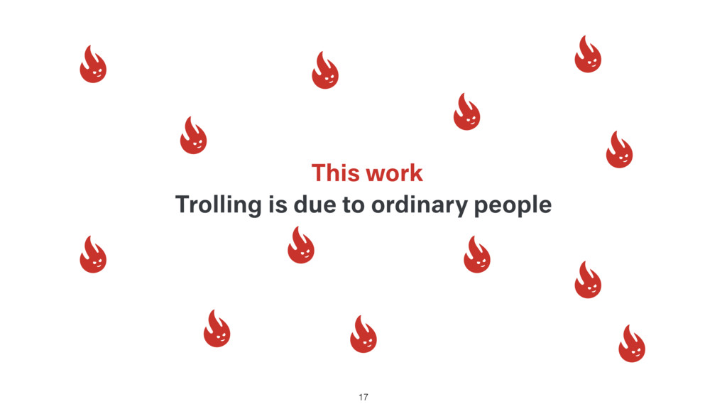 Trolling is due to ordinary people This work 17