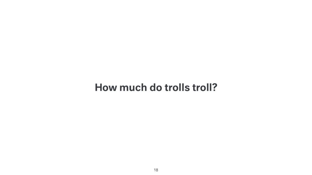 How much do trolls troll? 18