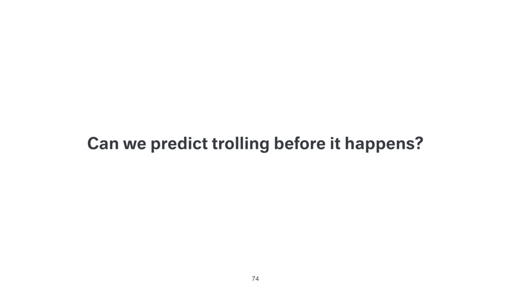 Can we predict trolling before it happens? 74