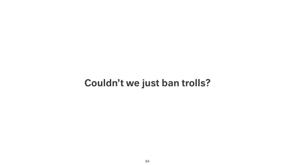 Couldn't we just ban trolls? 84