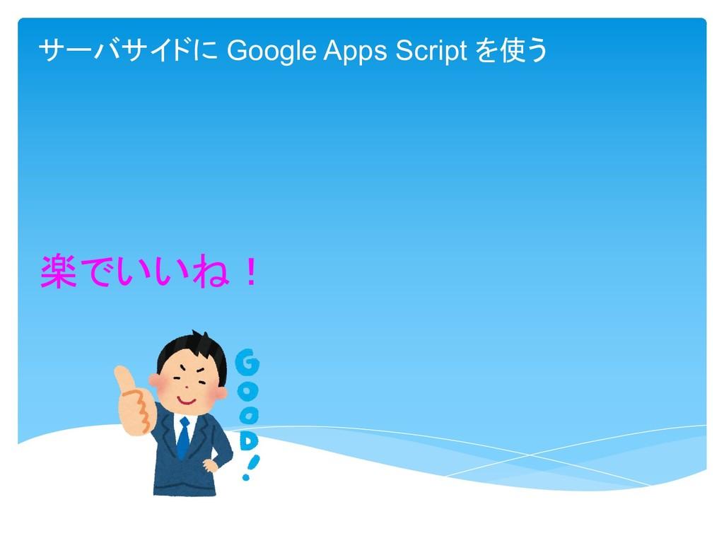 楽でいいね! サーバサイドに Google Apps Script を使う