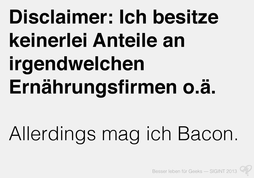Besser leben für Geeks — SIGINT 2013 Disclaimer...