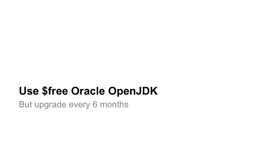 Use $free Oracle OpenJDK But upgrade every 6 mo...