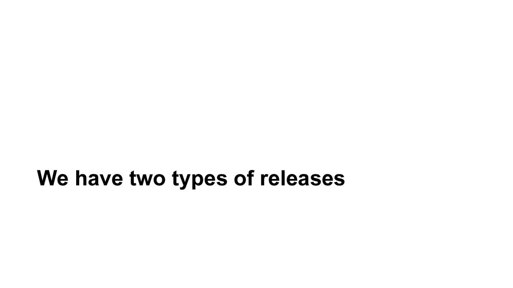 We have two types of releases