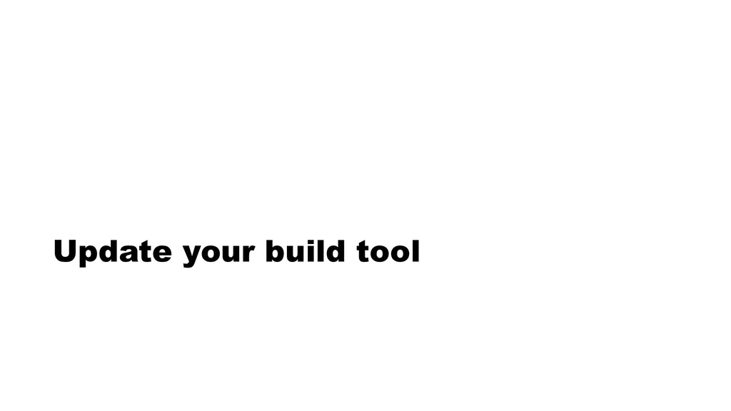 Update your build tool