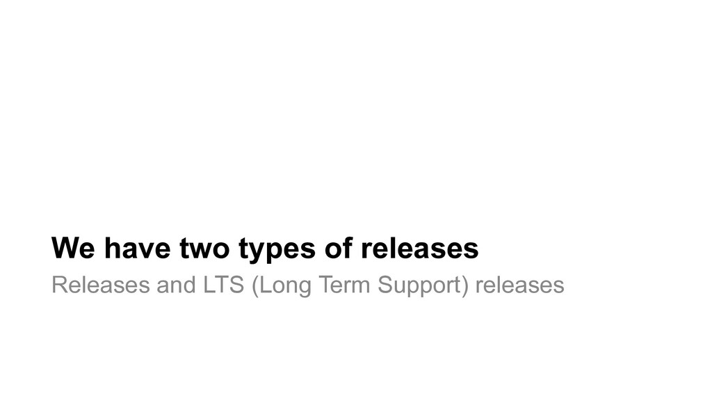 We have two types of releases Releases and LTS ...