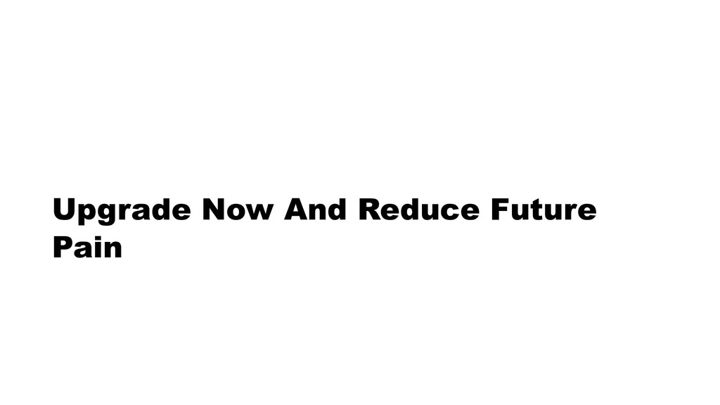 Upgrade Now And Reduce Future Pain
