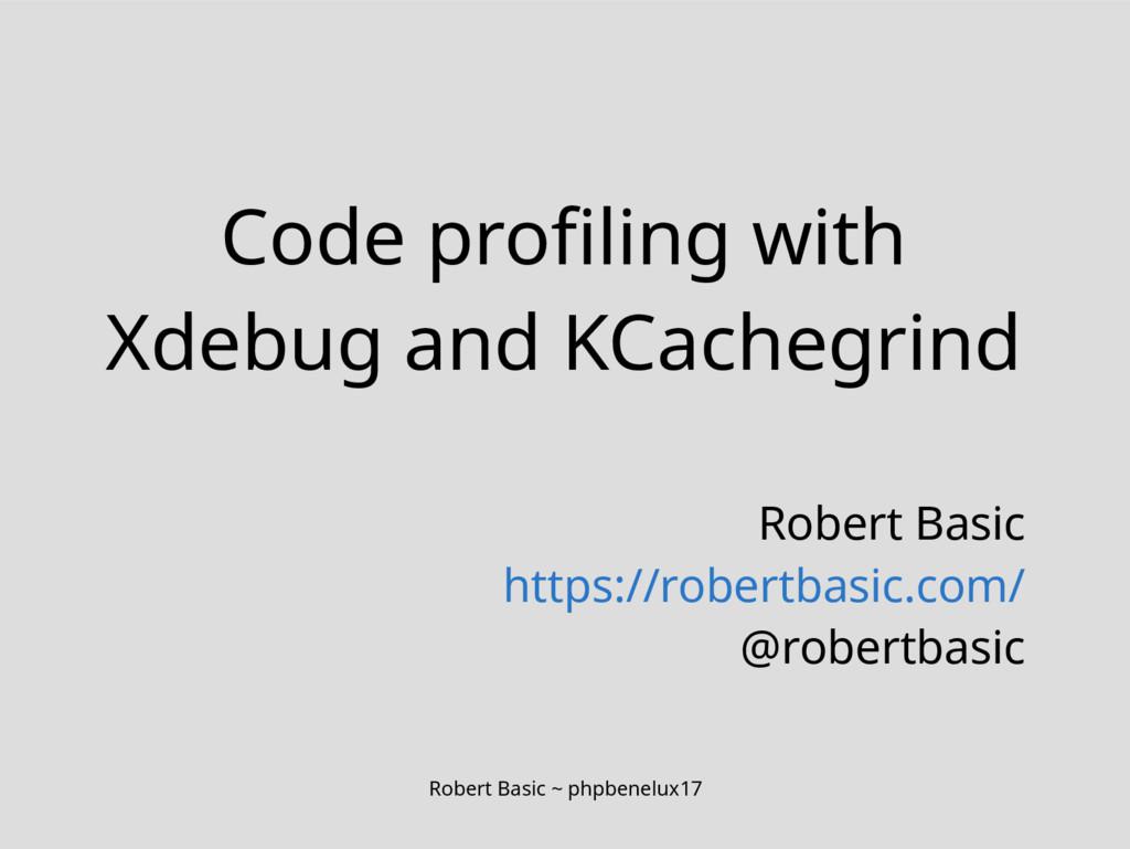 Robert Basic ~ phpbenelux17 Code profiling with...