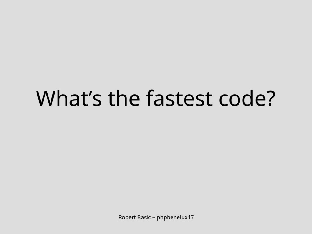 Robert Basic ~ phpbenelux17 What's the fastest ...