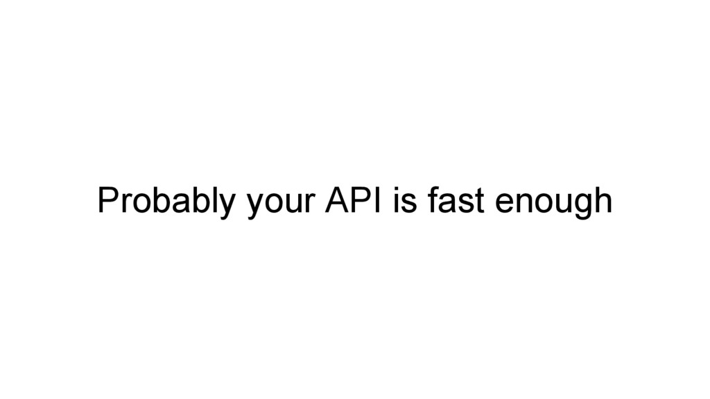 Probably your API is fast enough