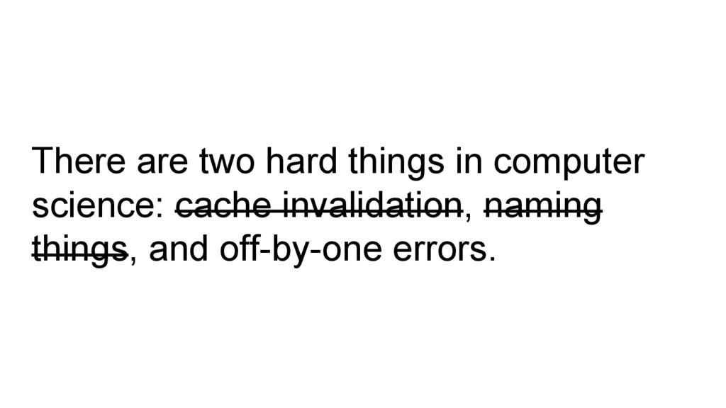 There are two hard things in computer science: ...