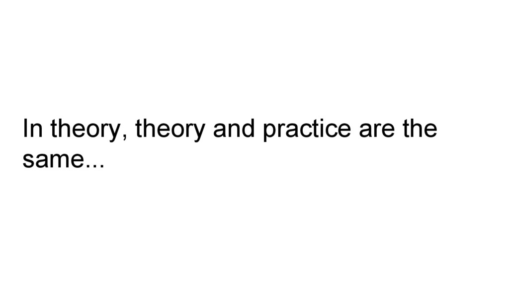 In theory, theory and practice are the same...