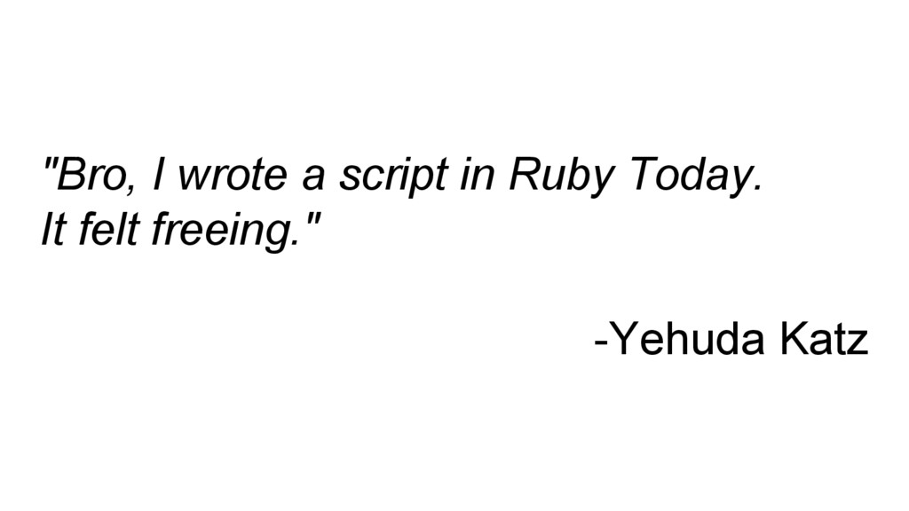 """Bro, I wrote a script in Ruby Today. It felt f..."
