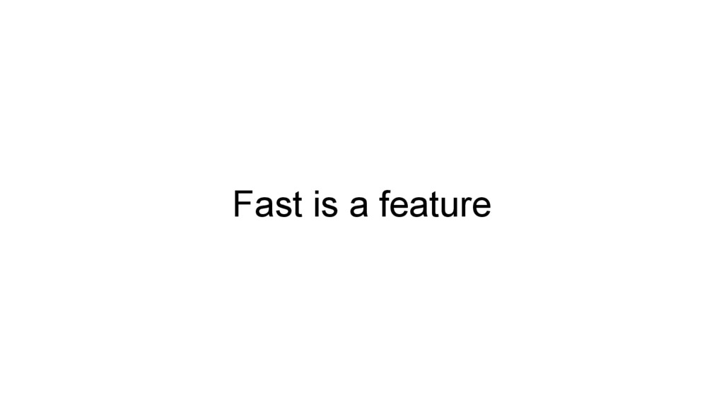 Fast is a feature