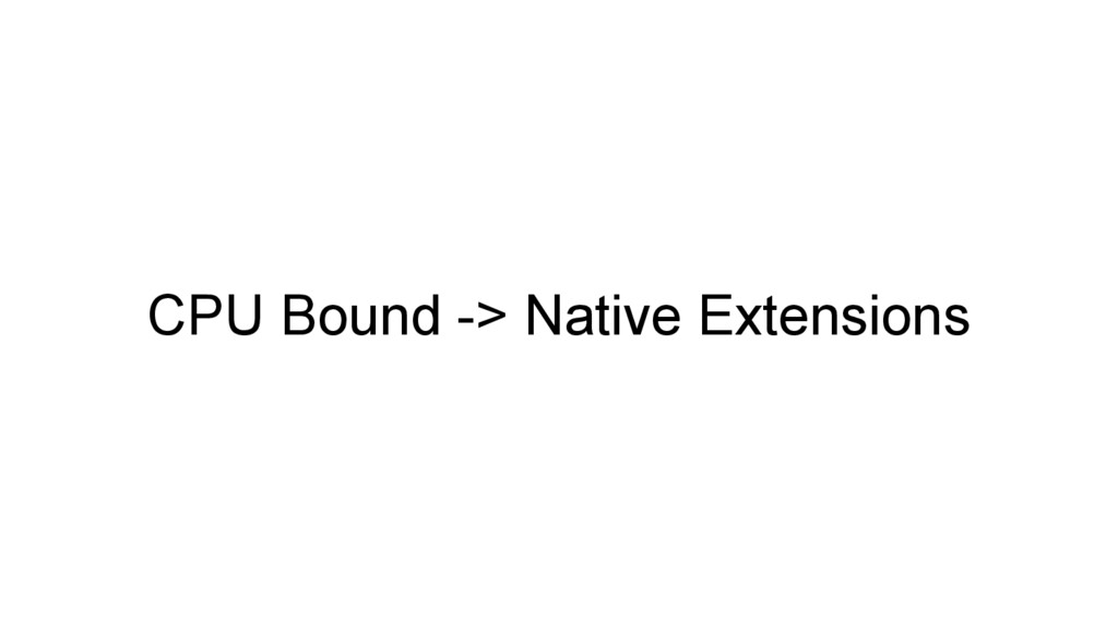 CPU Bound -> Native Extensions