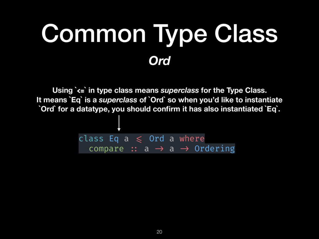 Common Type Class 20 Ord class Eq a <= Ord a wh...