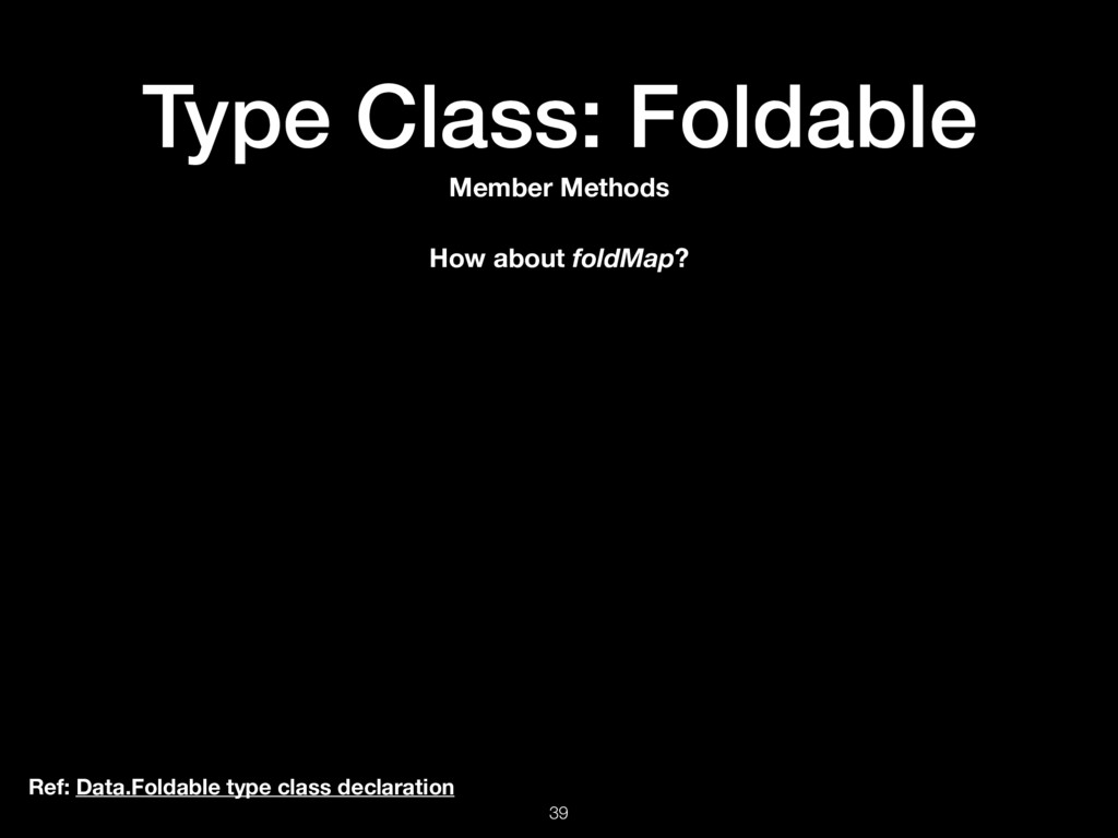 Type Class: Foldable 39 Ref: Data.Foldable type...