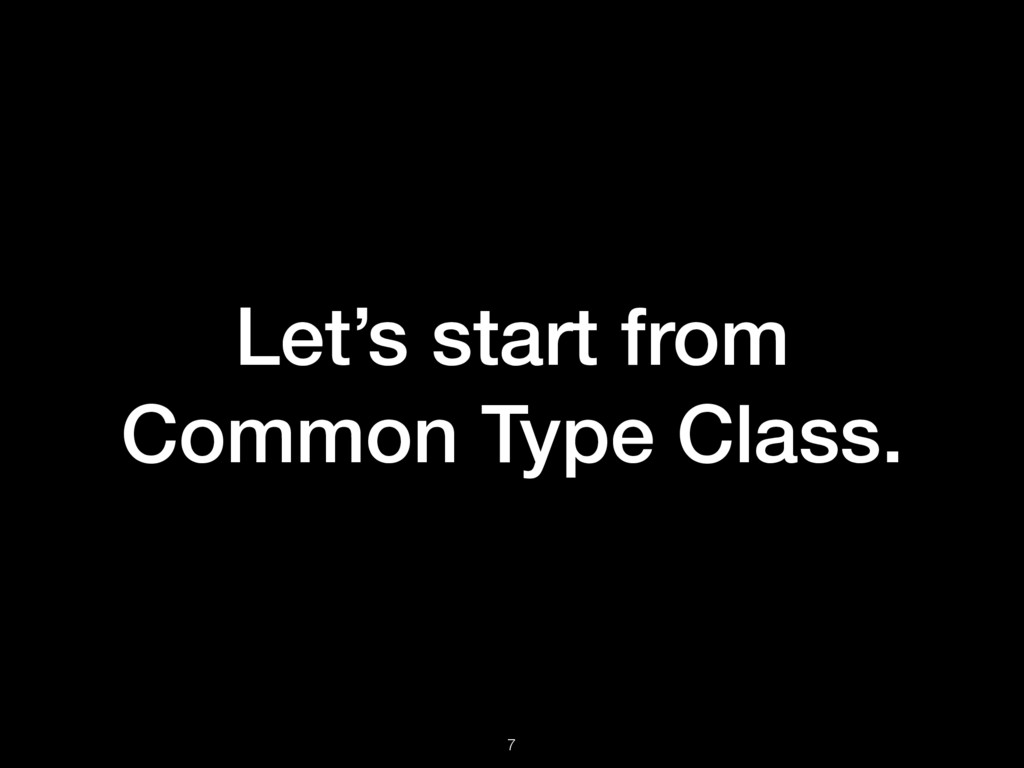 Let's start from Common Type Class. 7