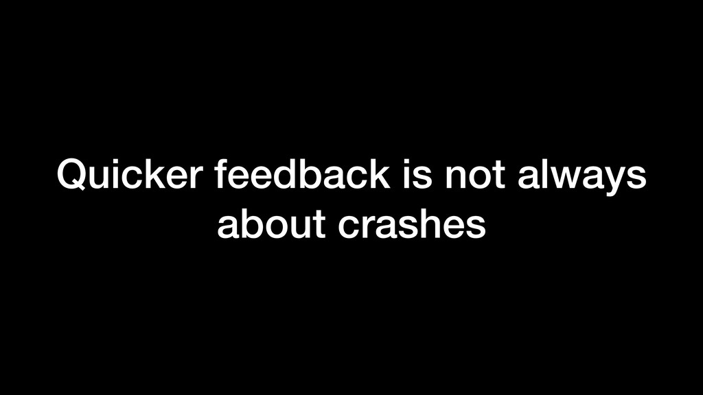 Quicker feedback is not always about crashes