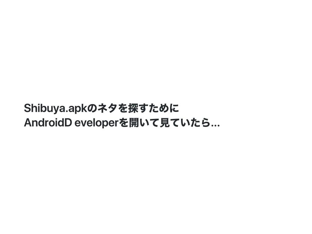 Shibuya.apkのネタを探すために Android Developerを開いて見ていたら...